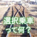 時刻表にも載っていない特例!選択乗車を理解する