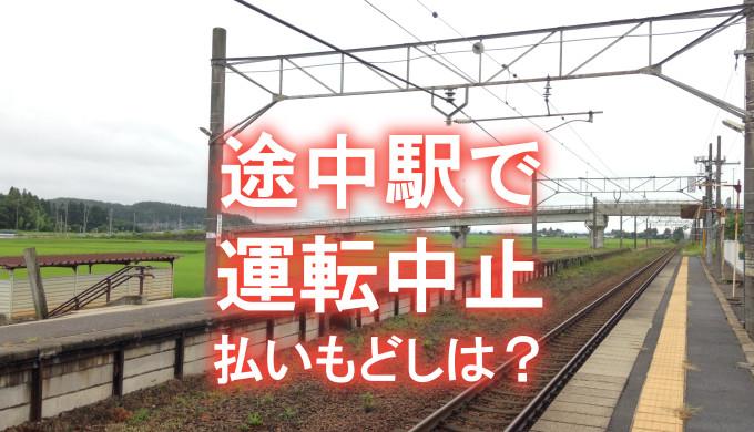 わかりにくい!途中駅で運転中止、払いもどしは全額か